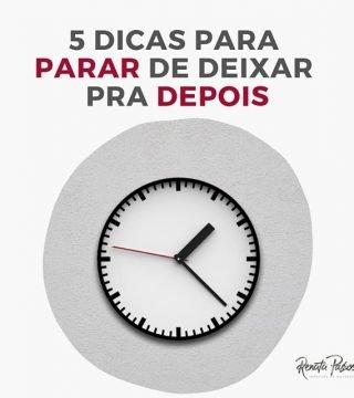 5 DICAS PARA PARAR DE DEIXAR PRA DEPOIS