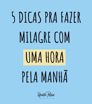 5 DICAS PRA FAZER MILAGRE COM UMA HORA PELA MANHÃ