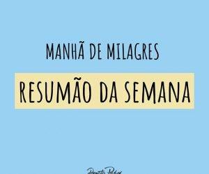 MANHÃ DE MILAGRES, RESUMÃO DA SEMANA!