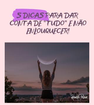 """5 DICAS PARA DAR CONTA DE """"TUDO"""" E NÃO ENLOUQUECER!"""