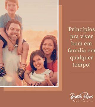 PRINCÍPIOS PRA VIVER BEM EM FAMÍLIA EM QUALQUER TEMPO!