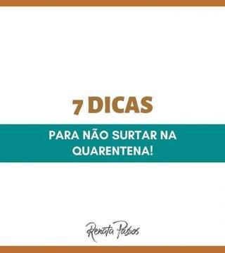 7 DICAS PARA NÃO SURTAR NA QUARENTENA!